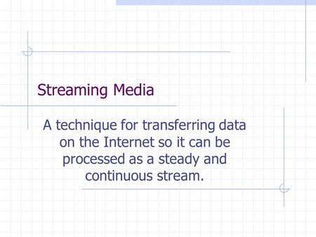 Streaming Media A technique for transferring data on the Internet so it can be processed as a steady and continuous stream.