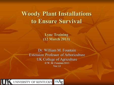 Woody Plant Installations to Ensure Survival Lync Training (12 March 2013) Dr. William M. Fountain Extension Professor of Arboriculture UK College of Agriculture.