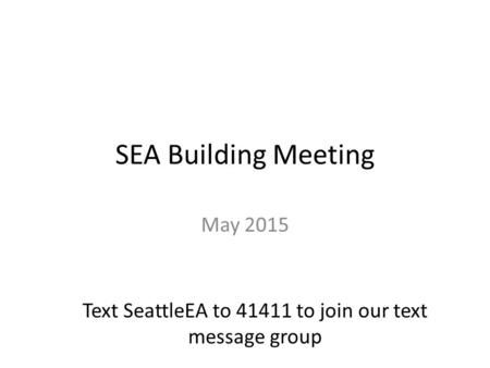 SEA Building Meeting May 2015 Text SeattleEA to 41411 to join our text message group.