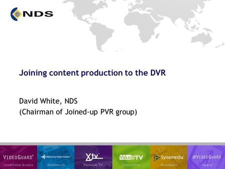 Joining content production to the DVR David White, NDS (Chairman of Joined-up PVR group)