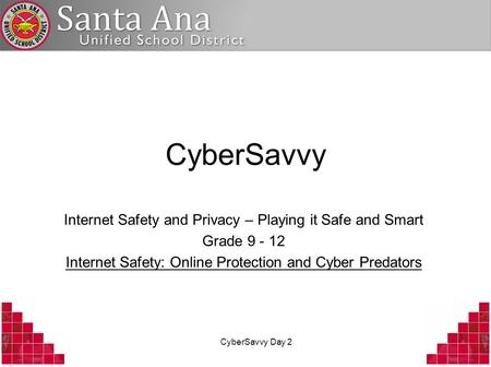 CyberSavvy Day 2 CyberSavvy Internet Safety and Privacy – Playing it Safe and Smart Grade 9 - 12 Internet Safety: Online Protection and Cyber Predators.