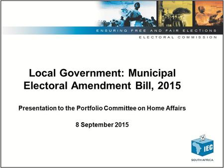 Local Government: Municipal Electoral Amendment Bill, 2015 Presentation to the Portfolio Committee on Home Affairs 8 September 2015.