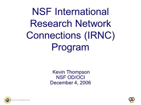 Office of Cyberinfrastructure NSF International Research Network Connections (IRNC) Program Kevin Thompson NSF OD/OCI December 4, 2006.