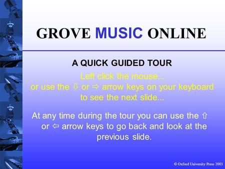© Oxford University Press 2003 Left click the mouse... or use the  or  arrow keys on your keyboard to see the next slide... GROVE MUSIC ONLINE A QUICK.