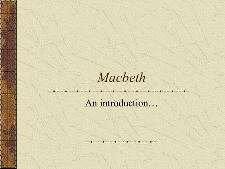 Macbeth An introduction…. Background on Macbeth Real 11 th century Scottish King, but ruled peacefully Written in 1605-1607 Tragedy Written to please.