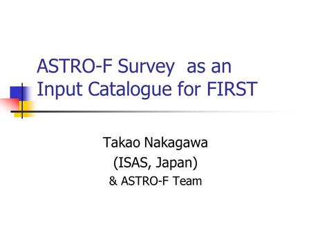 ASTRO-F Survey as an Input Catalogue for FIRST Takao Nakagawa (ISAS, Japan) & ASTRO-F Team.