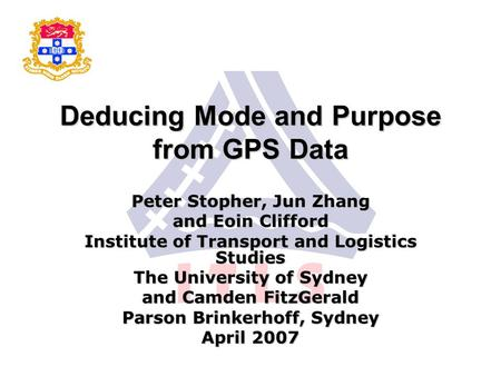 Deducing Mode and Purpose from GPS Data Peter Stopher, Jun Zhang and Eoin Clifford Institute of Transport and Logistics Studies The University of Sydney.