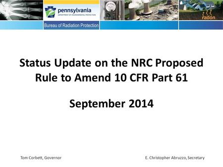 September 2014 Status Update on the NRC Proposed Rule to Amend 10 CFR Part 61 Tom Corbett, Governor E. Christopher Abruzzo, Secretary.