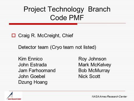 Project Technology Branch Code PMF NASA Ames Research Center  Craig R. McCreight, Chief Detector team (Cryo team not listed) Kim EnnicoRoy Johnson John.