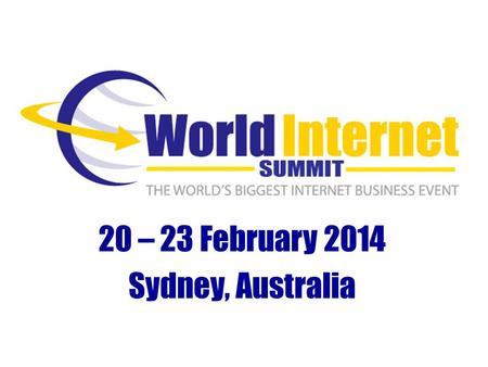 20 – 23 February 2014 Sydney, Australia. Why Internet Business? Fact #1 – There Are Over 2.7 Billion Internet Users Today (SOURCE: InternetWorldStats.com)