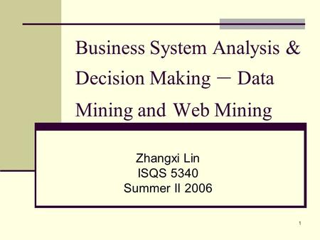 1 Business System Analysis & Decision Making – Data Mining and Web Mining Zhangxi Lin ISQS 5340 Summer II 2006.