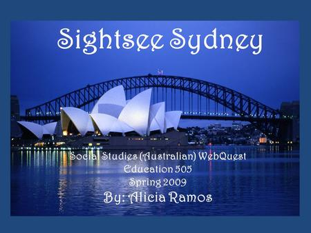 Sightsee Sydney Social Studies (Australian) WebQuest Education 505 Spring 2009 By: Alicia Ramos.