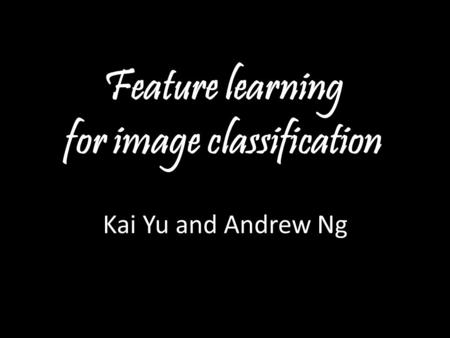 Andrew Ng Feature learning for image classification Kai Yu and Andrew Ng.