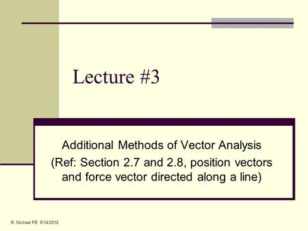 Lecture #3 Additional Methods of Vector Analysis (Ref: Section 2.7 and 2.8, position vectors and force vector directed along a line) R. Michael PE 8/14/2012.