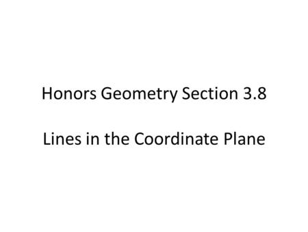 Honors Geometry Section 3.8 Lines in the Coordinate Plane.