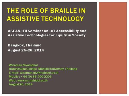 ASEAN-ITU Seminar on ICT Accessibility and Assistive Technologies for Equity in Society Bangkok, Thailand August 25-26, 2014 THE ROLE OF BRAILLE IN ASSISTIVE.