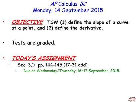 AP Calculus BC Monday, 14 September 2015 OBJECTIVE TSW (1) define the slope of a curve at a point, and (2) define the derivative. Tests are graded. TODAY'S.