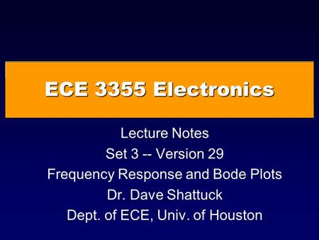 ECE 3355 Electronics Lecture Notes Set 3 -- Version 29 Frequency Response and Bode Plots Dr. Dave Shattuck Dept. of ECE, Univ. of Houston.