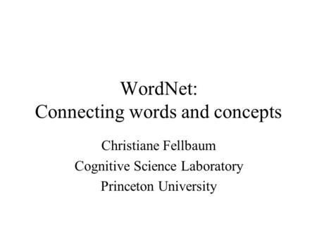 WordNet: Connecting words and concepts Christiane Fellbaum Cognitive Science Laboratory Princeton University.