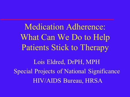 Medication Adherence: What Can We Do to Help Patients Stick to Therapy Lois Eldred, DrPH, MPH Special Projects of National Significance HIV/AIDS Bureau,