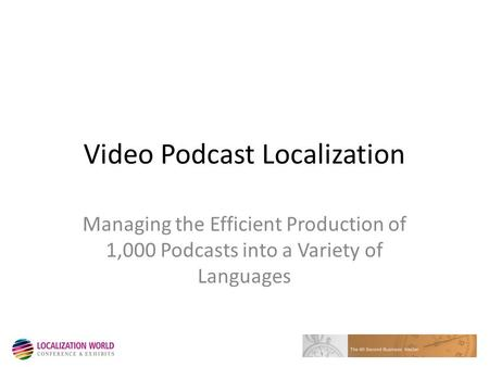 Video Podcast Localization Managing the Efficient Production of 1,000 Podcasts into a Variety of Languages.