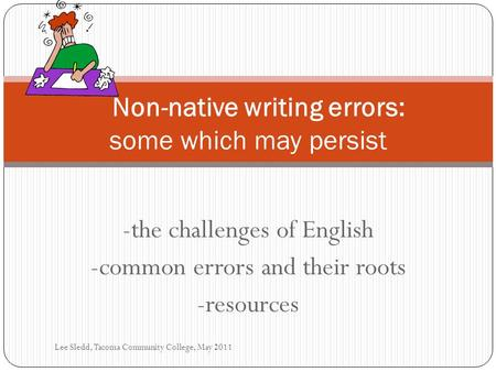 -the challenges of <strong>English</strong> -common errors and their roots -resources Non-native writing errors: some which may persist Lee Sledd, Tacoma Community College,