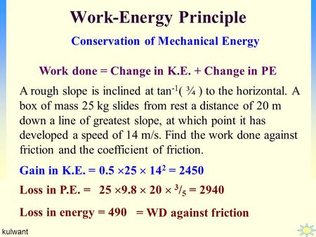 Kulwant Work-Energy Principle Conservation of Mechanical Energy Work done = Change in K.E. + Change in PE A rough slope is inclined at tan -1 ( ¾ ) to.
