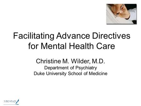 NRCPAD Facilitating Advance Directives for Mental Health Care Christine M. Wilder, M.D. Department of Psychiatry Duke University School of Medicine.