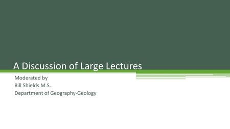 Moderated by Bill Shields M.S. Department of Geography-Geology A Discussion of Large Lectures.