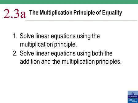 The Multiplication Principle of Equality 2.3a 1.Solve linear equations using the multiplication principle. 2.Solve linear equations using both the addition.