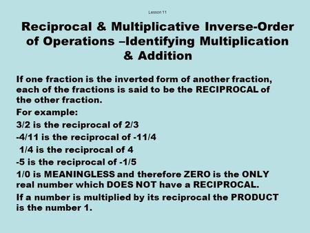 Lesson 11 Reciprocal & Multiplicative Inverse-Order of Operations –Identifying Multiplication & Addition If one fraction is the inverted form of another.