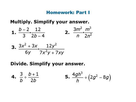 Homework: Part I Multiply. Simplify your answer. 1. 2. Divide. Simplify your answer. 4.5. 3.