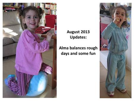 August 2013 Updates: Alma balances rough days and some fun.