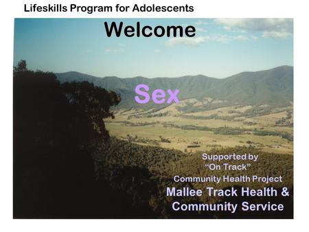 "Lifeskills Program for AdolescentsWelcome Sex Supported by ""On Track"" Community Health Project Mallee Track Health & Community Service."