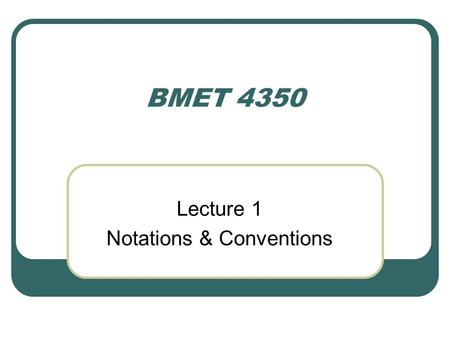 BMET 4350 Lecture 1 Notations & Conventions. Electrical Units Electrical engineers and technologists have their cryptic signs and symbols, just as the.