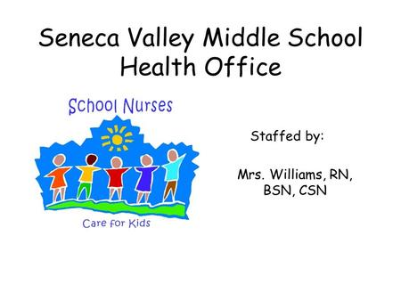 Seneca Valley Middle School Health Office Staffed by: Mrs. Williams, RN, BSN, CSN.