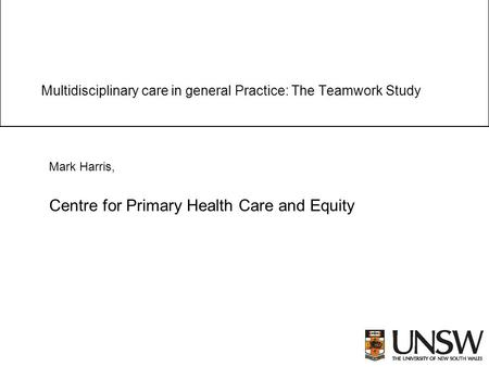 Multidisciplinary care in general Practice: The Teamwork Study Mark Harris, Centre for Primary Health Care and Equity.