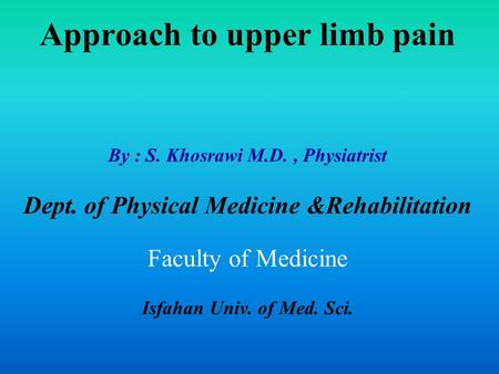 Approach to upper limb pain By : S. Khosrawi M.D., Physiatrist Dept. of Physical Medicine &Rehabilitation Faculty of Medicine Isfahan Univ. of Med. Sci.