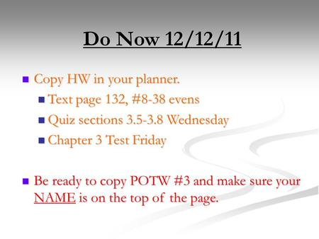 Do Now 12/12/11 Copy HW in your planner. Copy HW in your planner. Text page 132, #8-38 evens Text page 132, #8-38 evens Quiz sections 3.5-3.8 Wednesday.
