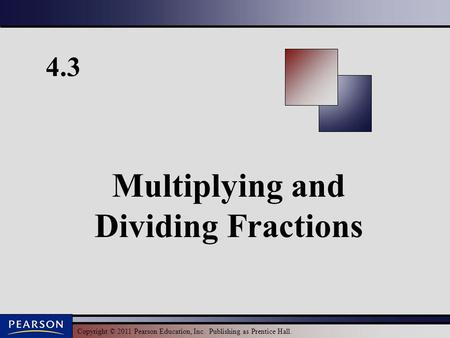 Copyright © 2011 Pearson Education, Inc. Publishing as Prentice Hall. 4.3 Multiplying and Dividing Fractions.