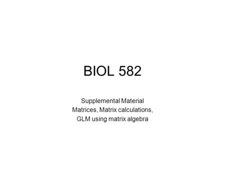 BIOL 582 Supplemental Material Matrices, Matrix calculations, GLM using matrix algebra.