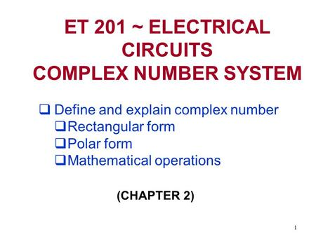 1 ET 201 ~ ELECTRICAL CIRCUITS COMPLEX NUMBER SYSTEM  Define and explain complex number  Rectangular form  Polar form  Mathematical operations (CHAPTER.