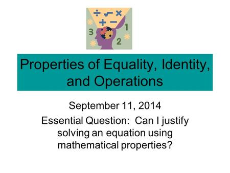 Properties of Equality, Identity, and Operations September 11, 2014 Essential Question: Can I justify solving an equation using mathematical properties?