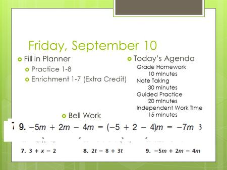 Friday, September 10  Fill in Planner  Practice 1-8  Enrichment 1-7 (Extra Credit)  Today's Agenda  Bell Work Grade Homework 10 minutes Note Taking.