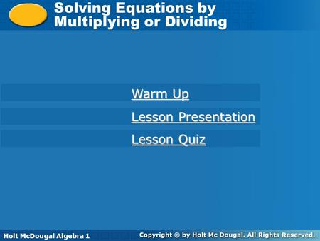 Holt McDougal Algebra 1 Solving Equations by Multiplying or Dividing Solving Equations by Multiplying or Dividing Holt Algebra 1 Warm Up Warm Up Lesson.