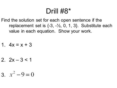 Drill #8* Find the solution set for each open sentence if the replacement set is {-3, -½, 0, 1, 3}. Substitute each value in each equation. Show your work.