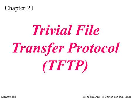 McGraw-Hill©The McGraw-Hill Companies, Inc., 2000 Chapter 21 Trivial File Transfer Protocol (TFTP)