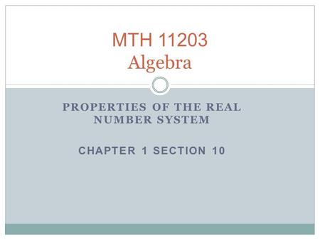 MTH 11203 Algebra PROPERTIES OF THE REAL NUMBER SYSTEM CHAPTER 1 SECTION 10.