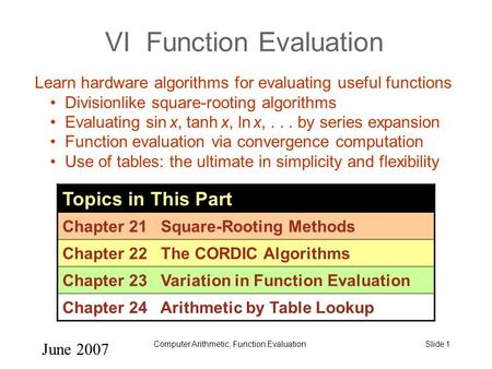 June 2007 Computer Arithmetic, Function EvaluationSlide 1 VI Function Evaluation Topics in This Part Chapter 21 Square-Rooting Methods Chapter 22 The CORDIC.