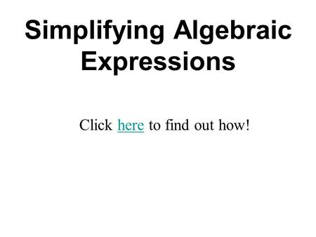 Simplifying Algebraic Expressions Click here to find out how!here.